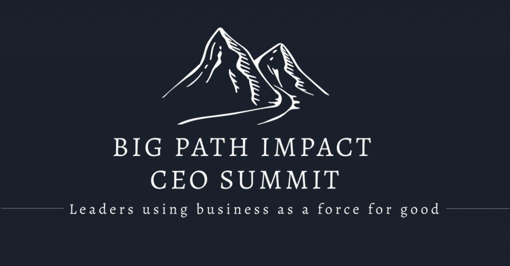 Big Path Impact CEO Summit - Leaders using business as a force for good.